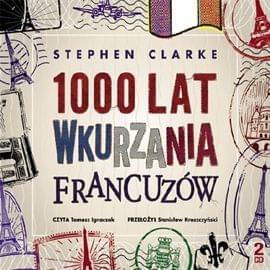 Clarke Stephen - 1000 lat wkurzania Francuzow